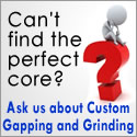 We can provide Custom Gapping and Grinding of cores to your specifications.